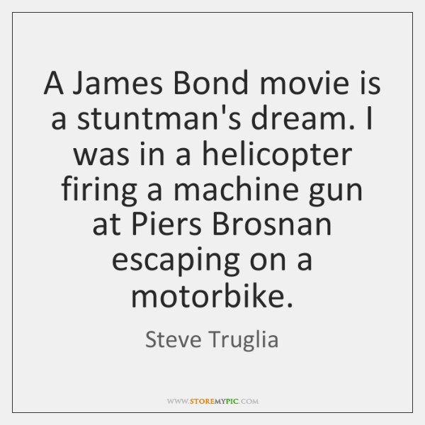A James Bond movie is a stuntman's dream. I was in a ...
