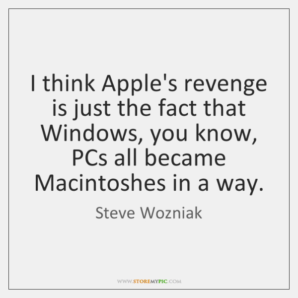 I think Apple's revenge is just the fact that Windows, you know, ...