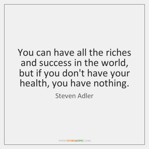 You can have all the riches and success in the world, but ...