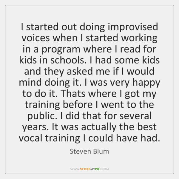 I started out doing improvised voices when I started working in a ...