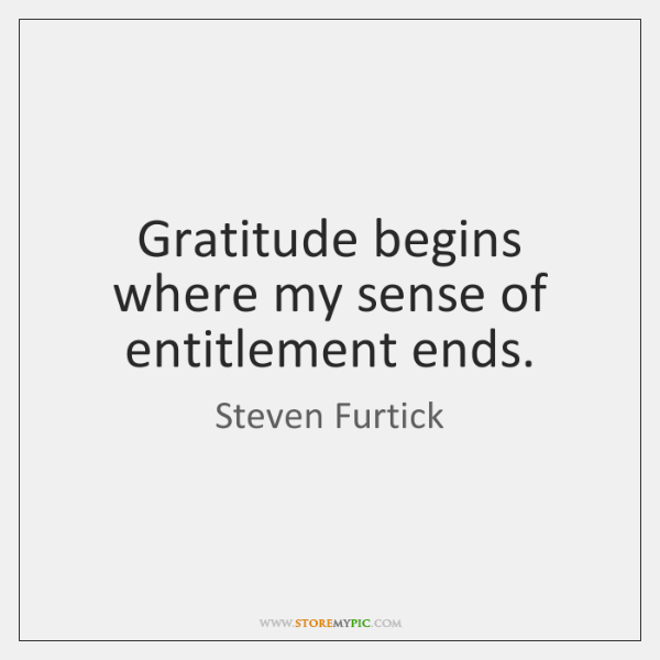 Gratitude Begins Where My Sense Of Entitlement Ends Storemypic