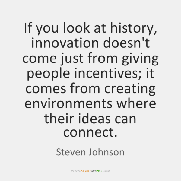 If you look at history, innovation doesn't come just from giving people ...