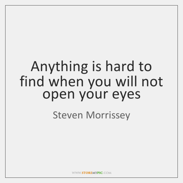 Anything is hard to find when you will not open your eyes