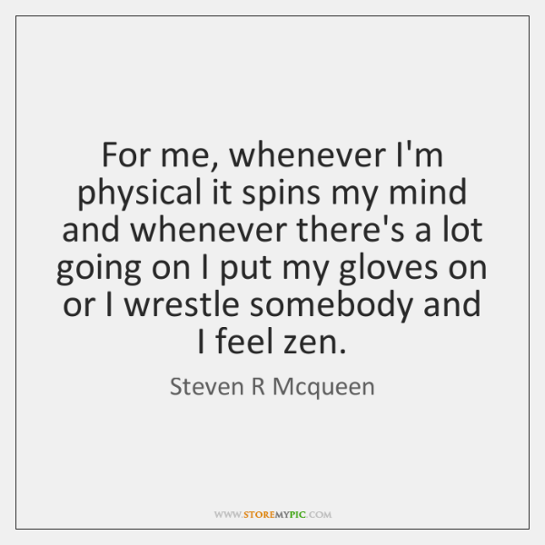 For me, whenever I'm physical it spins my mind and whenever there's ...