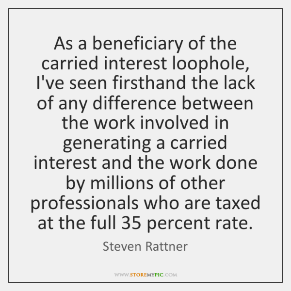 As a beneficiary of the carried interest loophole, I've seen firsthand the ...