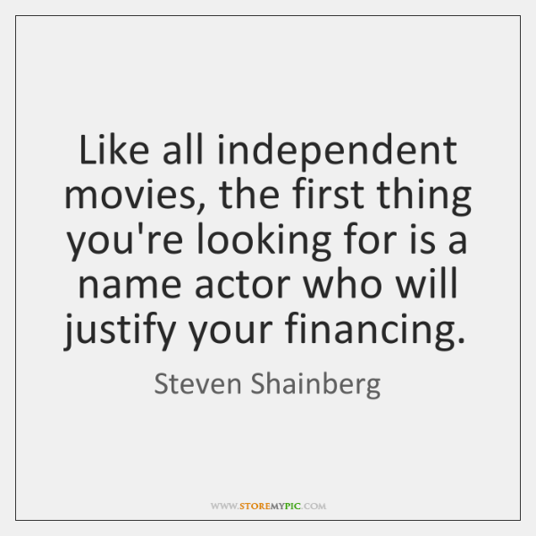 Like all independent movies, the first thing you're looking for is a ...