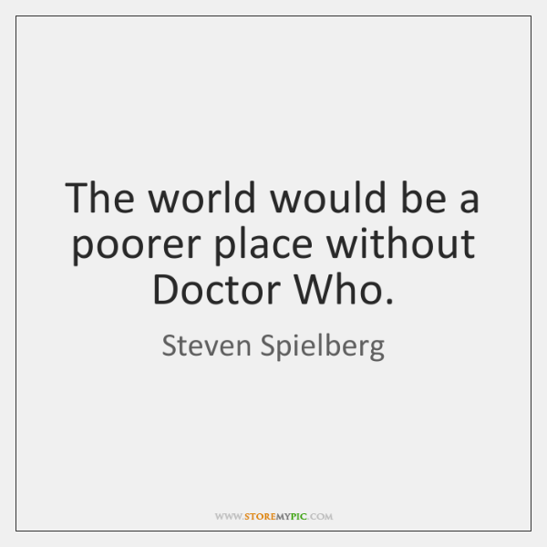The world would be a poorer place without Doctor Who.