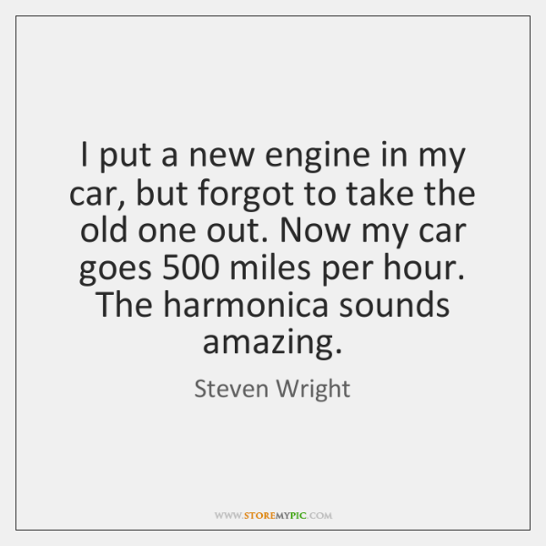 I put a new engine in my car, but forgot to take ...