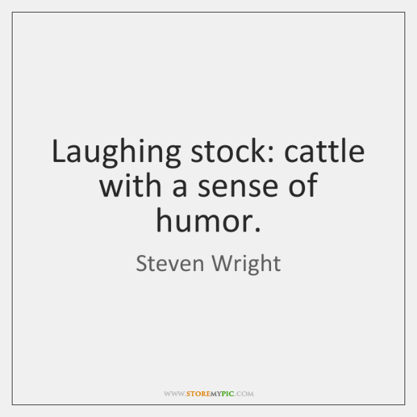 Laughing stock: cattle with a sense of humor.