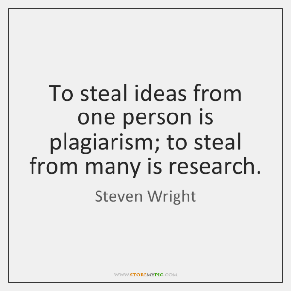 To steal ideas from one person is plagiarism; to steal from many ...