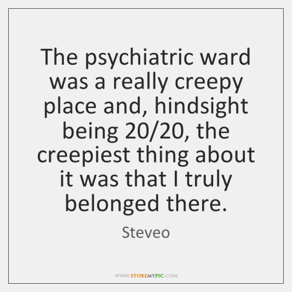 The psychiatric ward was a really creepy place and, hindsight being 20/20, the ...