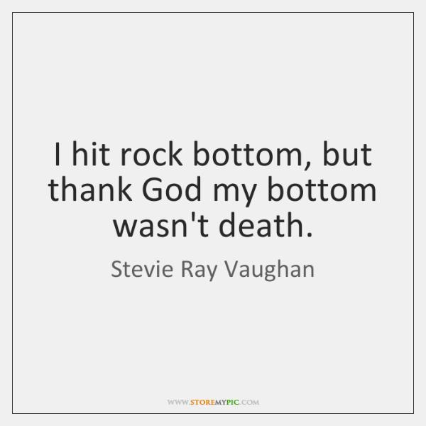 I hit rock bottom, but thank God my bottom wasn't death.