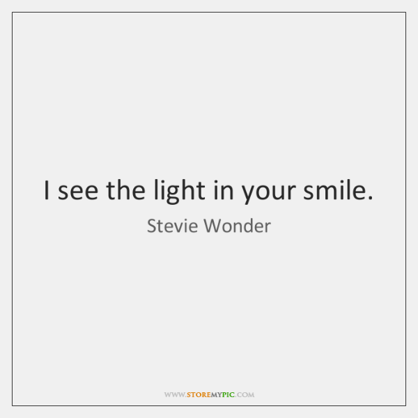 I see the light in your smile.