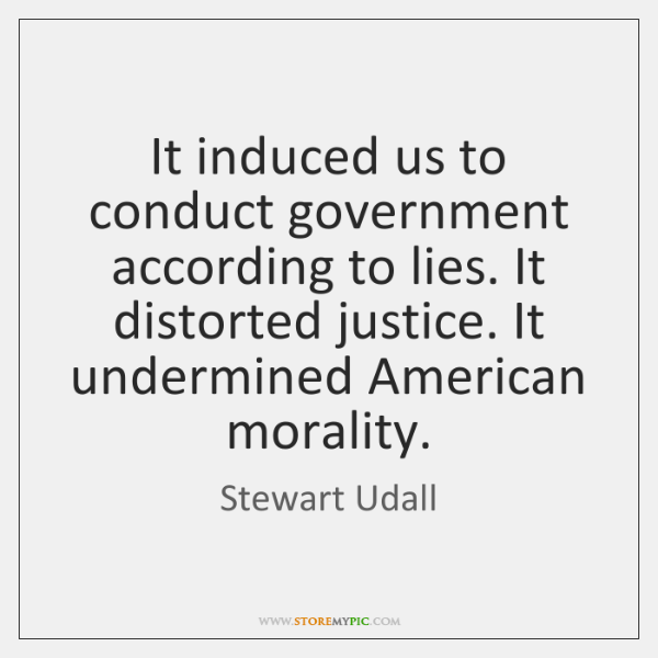 It induced us to conduct government according to lies. It distorted justice. ...