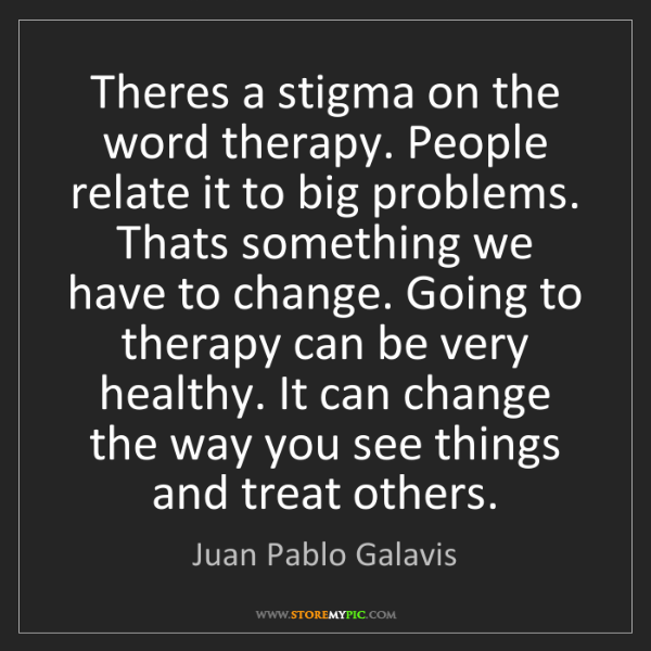 Juan Pablo Galavis: Theres a stigma on the word therapy. People relate it...