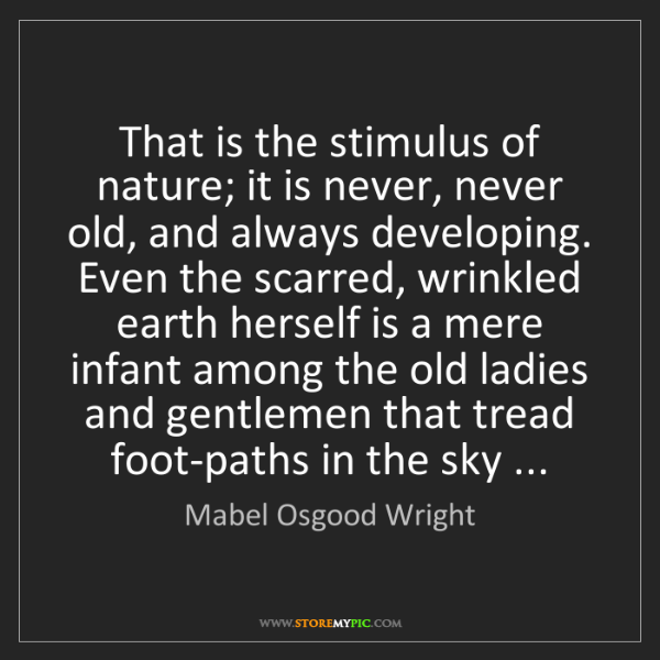 Mabel Osgood Wright: That is the stimulus of nature; it is never, never old,...
