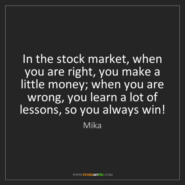 Mika: In the stock market, when you are right, you make a little...