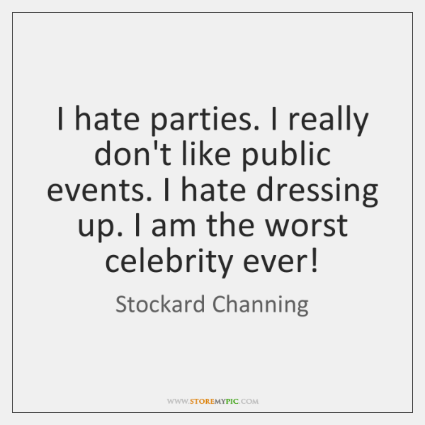 I hate parties. I really don't like public events. I hate dressing ...