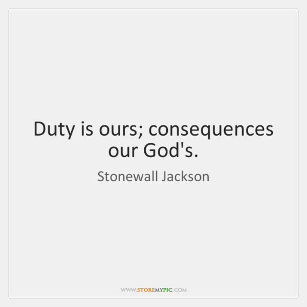Duty is ours; consequences our God's.
