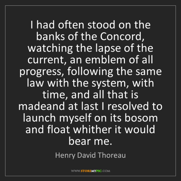 Henry David Thoreau: I had often stood on the banks of the Concord, watching...