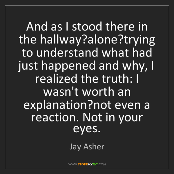 Jay Asher: And as I stood there in the hallway?alone?trying to understand...