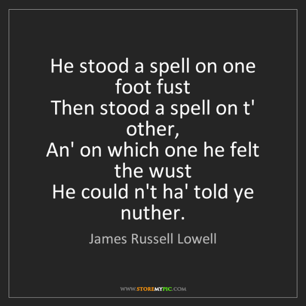 James Russell Lowell: He stood a spell on one foot fust   Then stood a spell...