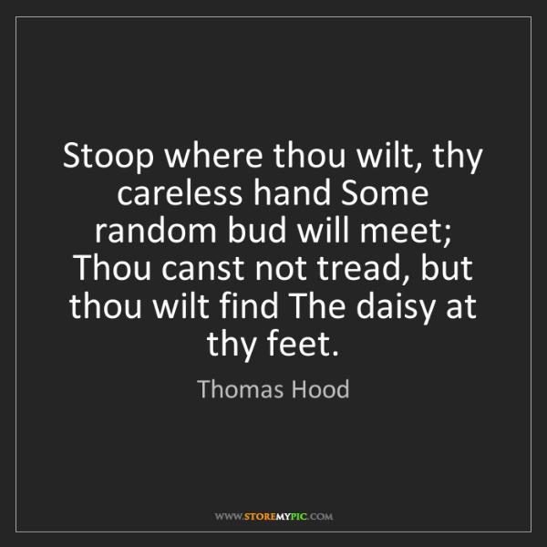 Thomas Hood: Stoop where thou wilt, thy careless hand Some random...