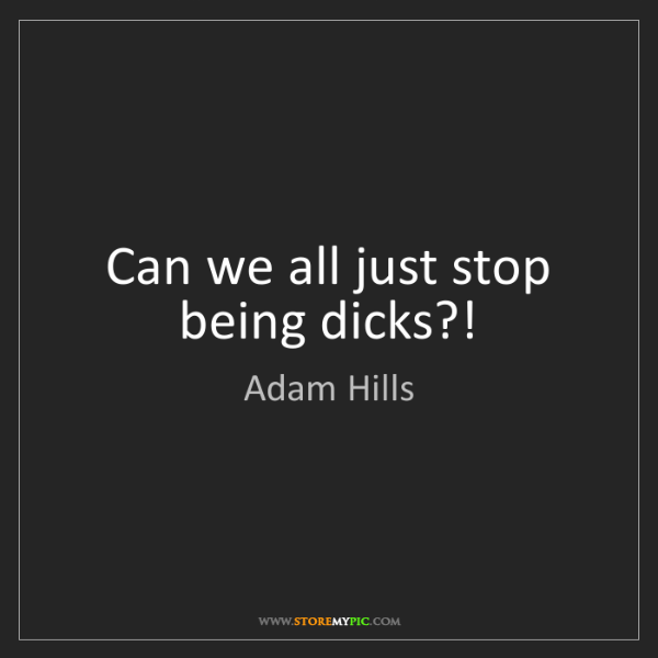 Adam Hills: Can we all just stop being dicks?!
