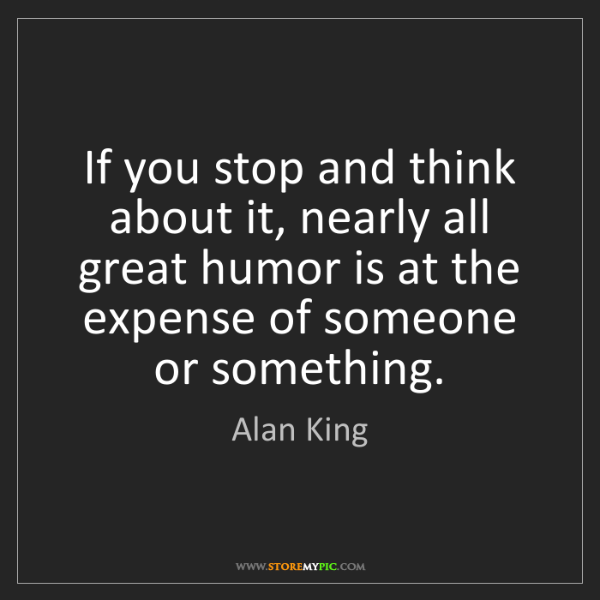Alan King: If you stop and think about it, nearly all great humor...