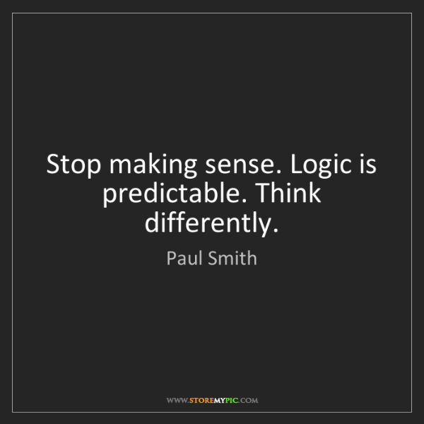 Paul Smith: Stop making sense. Logic is predictable. Think differently.