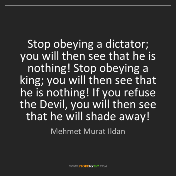 Mehmet Murat Ildan: Stop obeying a dictator; you will then see that he is...