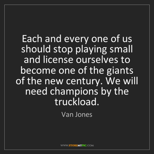 Van Jones: Each and every one of us should stop playing small and...