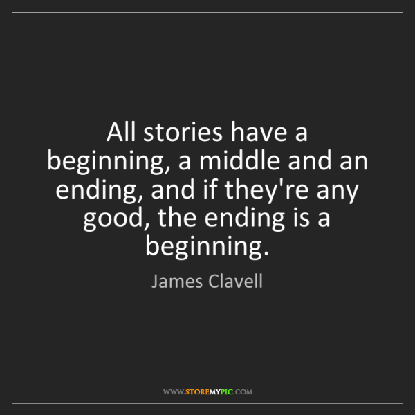 James Clavell: All stories have a beginning, a middle and an ending,...