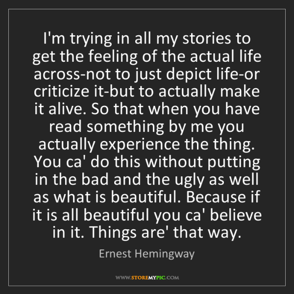 Ernest Hemingway: I'm trying in all my stories to get the feeling of the...