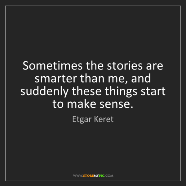 Etgar Keret: Sometimes the stories are smarter than me, and suddenly...