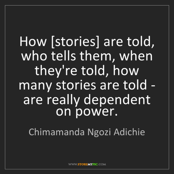 Chimamanda Ngozi Adichie: How [stories] are told, who tells them, when they're...