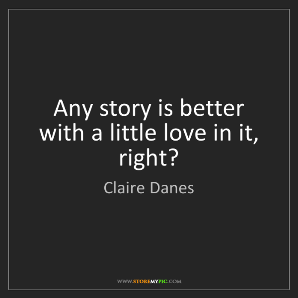 Claire Danes: Any story is better with a little love in it, right?