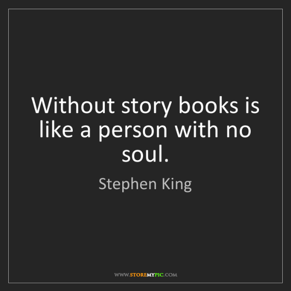 Stephen King: Without story books is like a person with no soul.