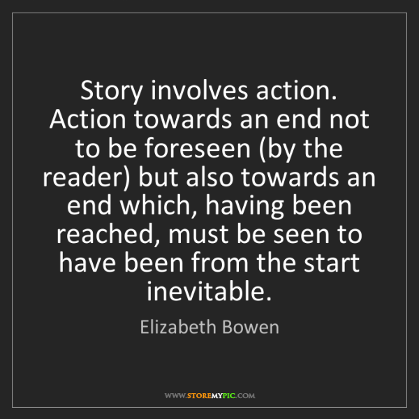 Elizabeth Bowen: Story involves action. Action towards an end not to be...