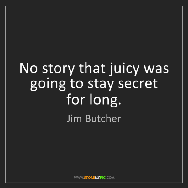 Jim Butcher: No story that juicy was going to stay secret for long.