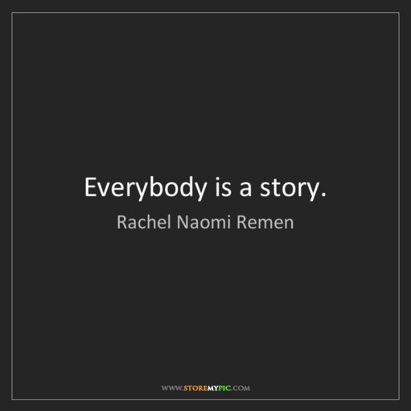 Rachel Naomi Remen: Everybody is a story.