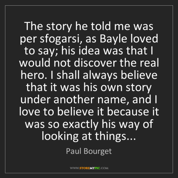 Paul Bourget: The story he told me was per sfogarsi, as Bayle loved...