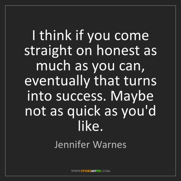 Jennifer Warnes: I think if you come straight on honest as much as you...
