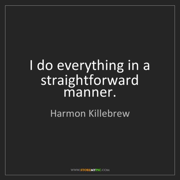Harmon Killebrew: I do everything in a straightforward manner.