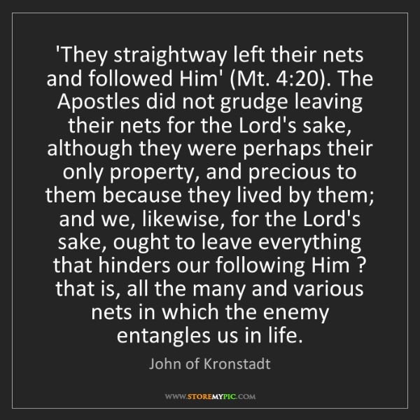 John of Kronstadt: 'They straightway left their nets and followed Him' (Mt....