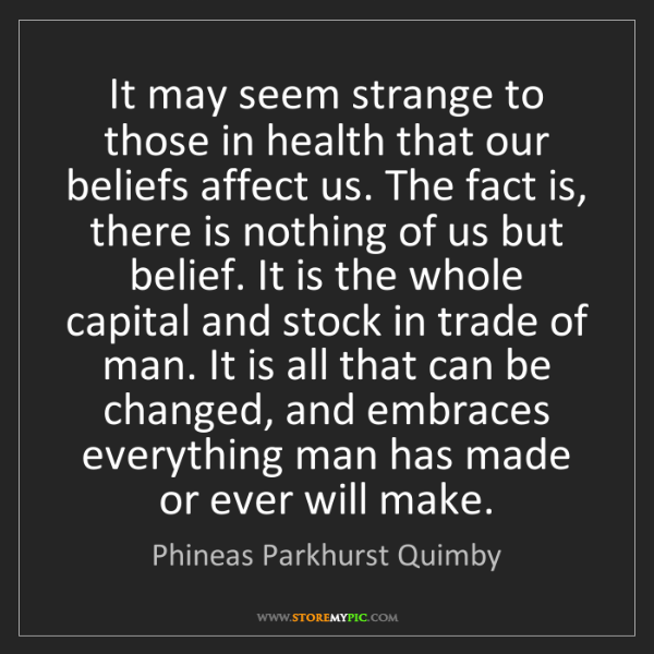 Phineas Parkhurst Quimby: It may seem strange to those in health that our beliefs...