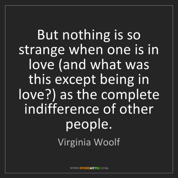 Virginia Woolf: But nothing is so strange when one is in love (and what...