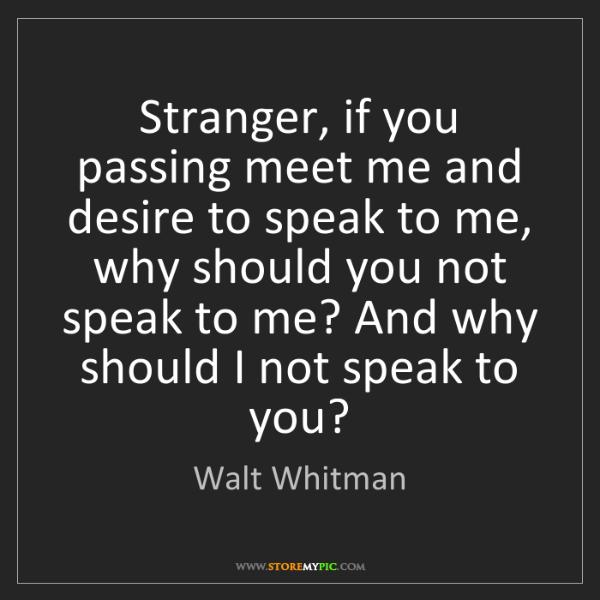 Walt Whitman: Stranger, if you passing meet me and desire to speak...