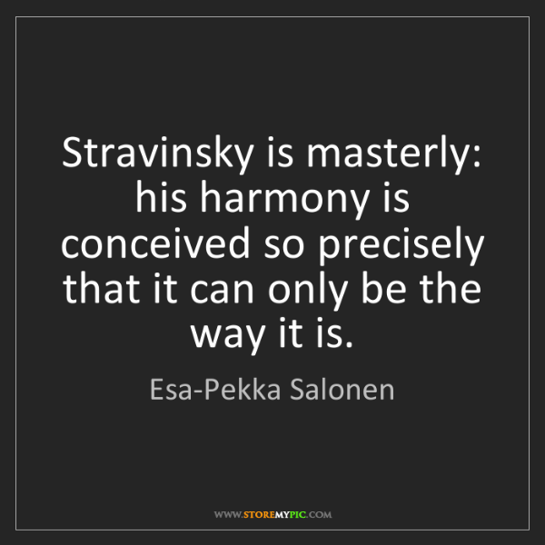 Esa-Pekka Salonen: Stravinsky is masterly: his harmony is conceived so precisely...