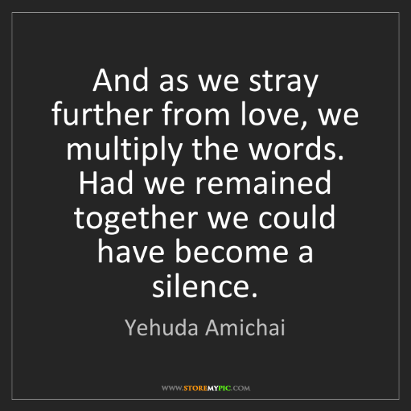 Yehuda Amichai: And as we stray further from love, we multiply the words....